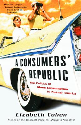 A Consumers' Republic: The Politics of Mass Consumption in Postwar America - Cohen, Lizabeth
