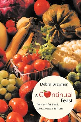 A Continual Feast: Recipes for Food, Inspiratation for Life - Brawner, Debra
