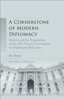 A Cornerstone of Modern Diplomacy: Britain and the Negotiation of the 1961 Vienna Convention on Diplomatic Relations - Bruns, Kai, and Scott-Smith, Giles (Editor), and Rofe, J Simon (Editor)