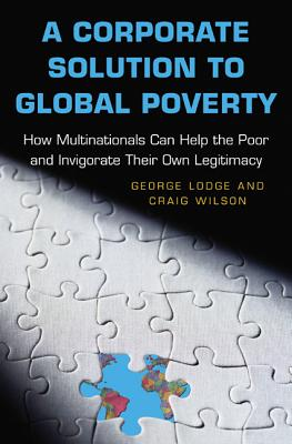 A Corporate Solution to Global Poverty: How Multinationals Can Help the Poor and Invigorate Their Own Legitimacy - Lodge, George, and Wilson, Craig