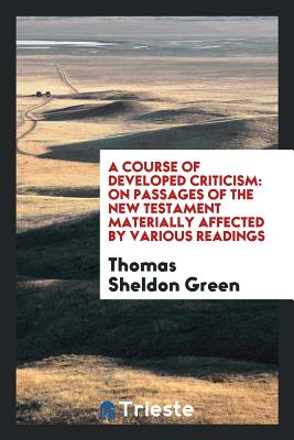 A Course of Developed Criticism: On Passages of the New Testament Materially Affected by Various Readings - Green, Thomas Sheldon