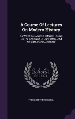 A Course of Lectures on Modern History: To Which Are Added, Historical Essays on the Beginning of Our History, and on Caesar and Alexander - Schlegel, Friedrich Von