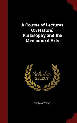 A Course of Lectures on Natural Philosophy and the Mechanical Arts - Young, Thomas