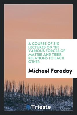 A Course of Six Lectures on the Various Forces of Matter and Their Relations to Each Other - Faraday, Michael