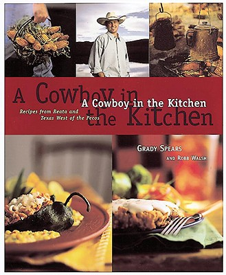 A Cowboy in the Kitchen: Recipes from Reata and Texas West of the Pecos - Spears, Grady, and Walsh, Robb, and Patrick, Dick (Photographer)