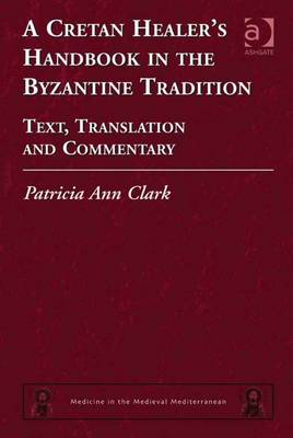 A Cretan Healer's Handbook in the Byzantine Tradition: Text, Translation, and Commentary - Clark, Patricia Ann
