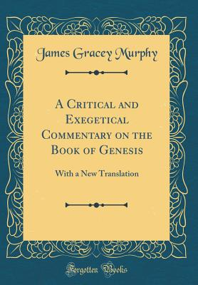 A Critical and Exegetical Commentary on the Book of Genesis: With a New Translation (Classic Reprint) - Murphy, James Gracey