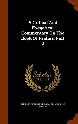 A Critical and Exegetical Commentary on the Book of Psalms, Part 2 - Briggs, Charles Augustus, and Emilie Grace Briggs (Creator)