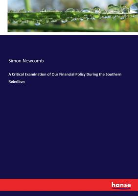 A Critical Examination of Our Financial Policy During the Southern Rebellion - Newcomb, Simon