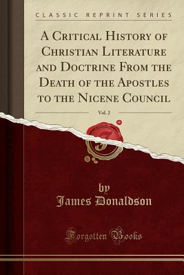 A Critical History of Christian Literature and Doctrine from the Death of the Apostles to the Nicene Council, Vol. 2 (Classic Reprint) - Donaldson, James, Sir