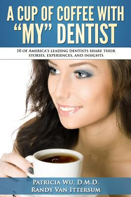 A Cup Of Coffee With My Dentist: 10 of America's leading dentists share their stories, experiences, and insights - Van Ittersum, Randy, and Fuentes D M D, Peter, and Gusfa D D S, Steven