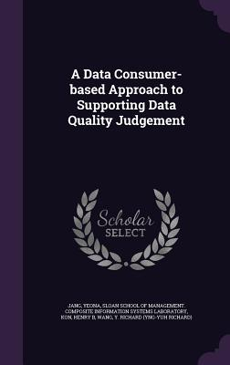 A Data Consumer-Based Approach to Supporting Data Quality Judgement - Jang, Yeona, and Kon, Henry B, and Sloan School of Management Composite in (Creator)
