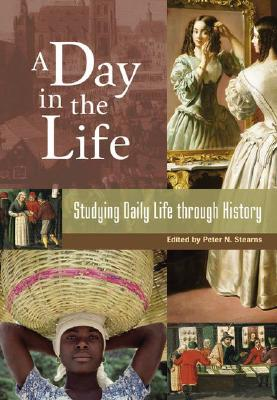 A Day in the Life: Studying Daily Life Through History - Stearns, Peter N (Editor)