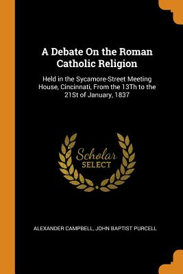 A Debate on the Roman Catholic Religion: Held in the Sycamore-Street Meeting House, Cincinnati, from the 13th to the 21st of January, 1837 - Campbell, Alexander, and John Baptist Purcell (Creator)