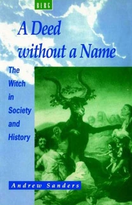 A Deed Without a Name: The Witch in Society and History - Sanders, Andrew
