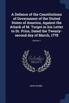A Defence of the Constitutions of Government of the United States of America, Against the Attack of M. Turgot in His Letter to Dr. Price, Dated the Twenty-Second Day of March, 1778; Volume 1 - Adams, John