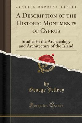 A Description of the Historic Monuments of Cyprus: Studies in the Archaeology and Architecture of the Island (Classic Reprint) - Jeffery, George
