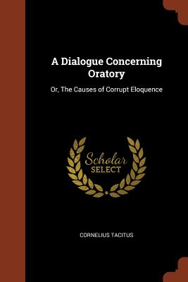 A Dialogue Concerning Oratory: Or, the Causes of Corrupt Eloquence - Tacitus, Cornelius
