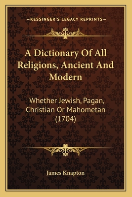 A Dictionary of All Religions, Ancient and Modern: Whether Jewish, Pagan, Christian or Mahometan (1704) - James Knapton