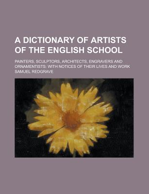 A Dictionary of Artists of the English School; Painters, Sculptors, Architects, Engravers and Ornamentists: With Notices of Their Lives and Work - Redgrave, Samuel
