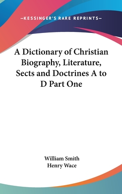 A Dictionary of Christian Biography, Literature, Sects and Doctrines A to D Part One - Smith, William (Editor)