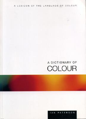 A Dictionary of Colour: A Lexicon of the Language of Colour - Paterson, Ian