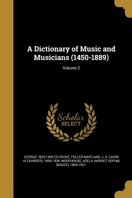 A Dictionary of Music and Musicians (1450-1889); Volume 2 - Grove, George 1820-1900 Ed, and Fuller-Maitland, J a (John Alexander) (Creator), and Wodehouse, Adela Harriet Sophia (Bagot...