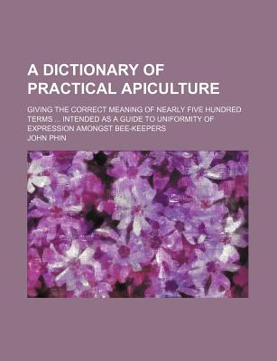 A Dictionary of Practical Apiculture: Giving the Correct Meaning of Nearly Five Hundred Terms ... Intended as a Guide to Uniformity of Expression Amongst Bee-Keepers - Primary Source Edition - Phin, John