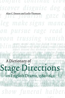 A Dictionary of Stage Directions in English Drama 1580-1642 - Dessen, Alan C, and Thomson, Leslie