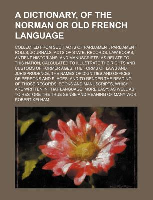 A Dictionary, of the Norman or Old French Language; Collected from Such Acts of Parliament, Parliament Rolls, Journals, Acts of State, Records, Law Books, Antient Historians, and Manuscripts, as Relate to This Nation, Calculated to Illustrate the... - Kelham, Robert