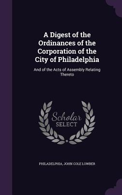 A Digest of the Ordinances of the Corporation of the City of Philadelphia: And of the Acts of Assembly Relating Thereto - Philadelphia, and Lowber, John Cole