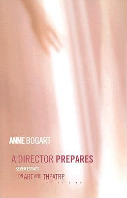 A Director Prepares: Seven Essays on Art and Theatre - Bogart, Anne