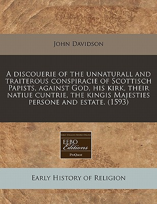 A Discouerie of the Unnaturall and Traiterous Conspiracie of Scottisch Papists, Against God, His Kirk, Their Natiue Cuntrie, the Kingis Majesties Persone and Estate. (1593) - Davidson, John