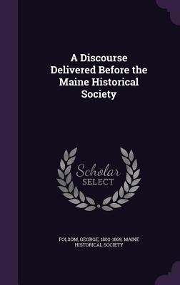 A Discourse Delivered Before the Maine Historical Society - Folsom, George, and Maine Historical Society (Creator)