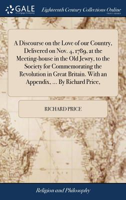 A Discourse on the Love of Our Country, Delivered on Nov. 4, 1789, at the Meeting-House in the Old Jewry, to the Society for Commemorating the Revolution in Great Britain. with an Appendix, ... by Richard Price, - Price, Richard
