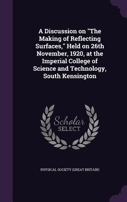 A Discussion on the Making of Reflecting Surfaces, Held on 26th November, 1920, at the Imperial College of Science and Technology, South Kensington - Physical Society (Great Britain) (Creator)