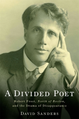 A Divided Poet: Robert Frost, North of Boston, and the Drama of Disappearance - Sanders, David