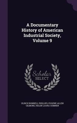 A Documentary History of American Industrial Society, Volume 9 - Phillips, Ulrich Bonnell, and Gilmore, Eugene Allen, and Sumner, Helen Laura