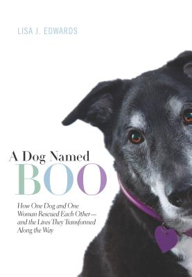 A Dog Named Boo: How One Dog and One Woman Rescued Each Other--And the Lives They Transformed Along the Way - Edwards, Lisa J