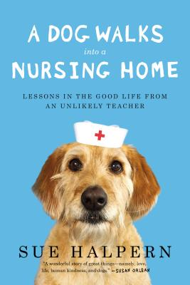 A Dog Walks Into a Nursing Home: Lessons in the Good Life from an Unlikely Teacher - Halpern, Sue