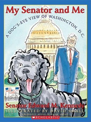 A Dog's Eye View of Washington, D.C. - Kennedy, Edward M, Senator, and Small, David (Illustrator)