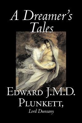 A Dreamer's Tales - Plunkett, Edward J M D, and Dunsany, Edward John Moreton, Lord