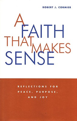 A Faith That Makes Sense: Reflections for Peace, Purpose, and Joy - Cormier, Robert J