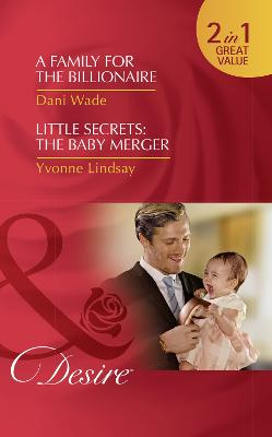 A Family For The Billionaire: A Family for the Billionaire (Billionaires and Babies, Book 87) / Little Secrets: the Baby Merger (Little Secrets, Book 3) - Wade, Dani, and Lindsay, Yvonne