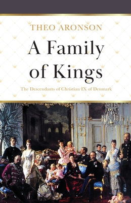 A Family of Kings: The Descendants of Christian IX of Denmark - Aronson, Theo