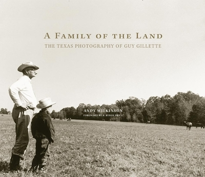 A Family of the Land: The Texas Photography of Guy Gillette - Wilkinson, Andy, and Price, B Byron (Foreword by)