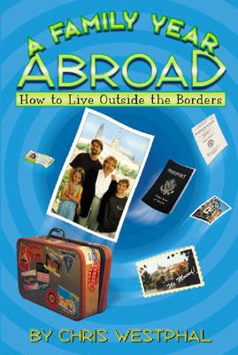 A Family Year Abroad: How to Live Outside the Borders - Westphal, Chris