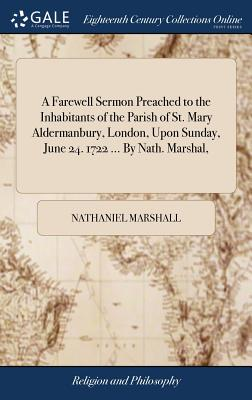 A Farewell Sermon Preached to the Inhabitants of the Parish of St. Mary Aldermanbury, London, Upon Sunday, June 24. 1722 ... by Nath. Marshal, - Marshall, Nathaniel