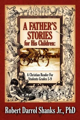 A Father's Stories for His Children: A Christian Reader for Students Grades 5-9 - Shanks Jr, Phd Robert