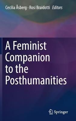 A Feminist Companion to the Posthumanities - Asberg, Cecilia (Editor), and Braidotti, Rosi, Professor (Editor)